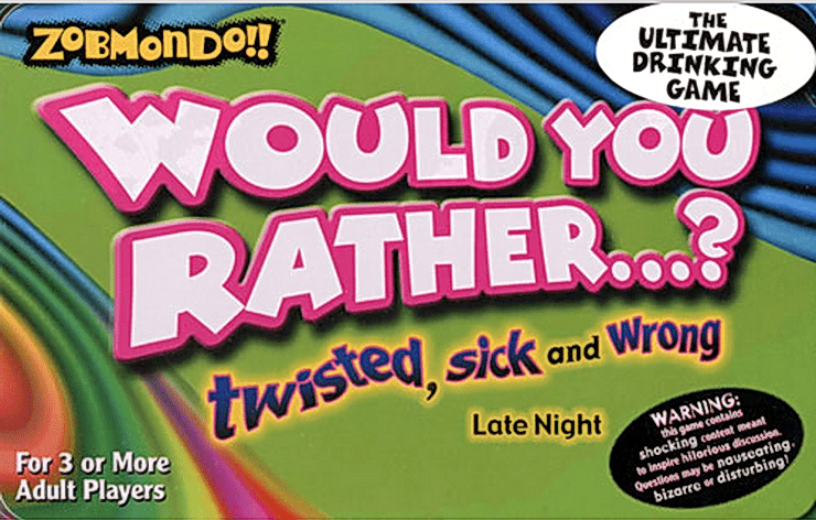 Zobmondo!! Would you rather...? Twisted, sick and wrong. Late night.